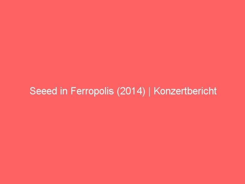 Seeed in Ferropolis (2014) | Konzertbericht